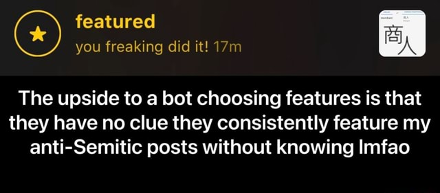 Featured you freaking did it The upside to a bot choosing features is that they have no clue they consistently feature my anti Semitic posts without knowing Imfao  The upside to a bot choosing features is that they have no clue they consistently feature my anti Semitic posts without knowing lmfao memes