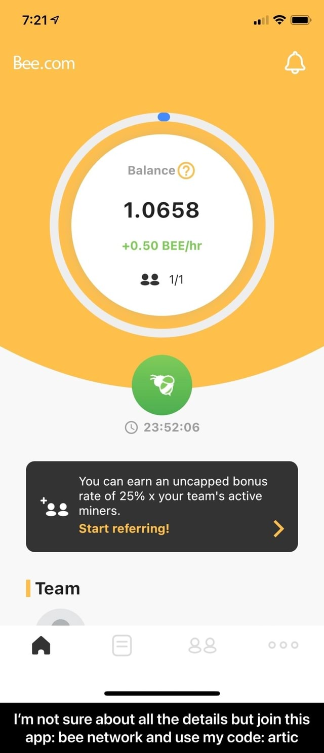 Balance 1.0658 0.50 You can earn an uncapped bonus  rate of 25% x your team's active miners. Start referring Team I'm not sure about all the details but join this app bee network and use my code artic  I'm not sure about all the details but join this app bee network and use my code artic memes
