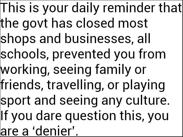 This is your daily reminder that the govt has closed most shops and businesses, all schools, prevented you from working, seeing family or friends, travelling, or playing sport and seeing any culture. if you dare question this, you are a denier memes