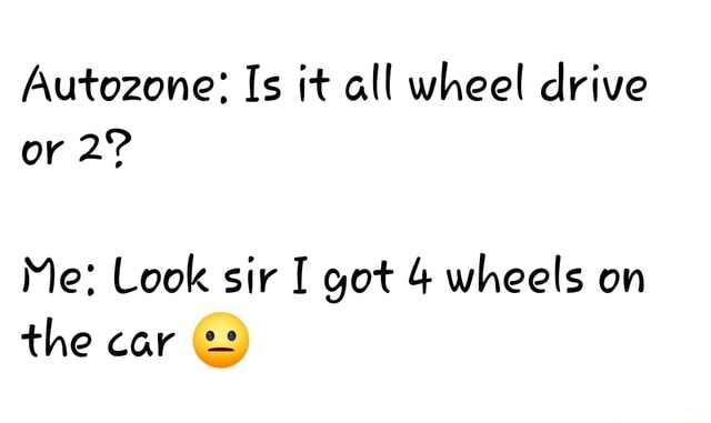 Autozone Is it all wheel drive or Me Look sir I got 4 wheels on the car memes