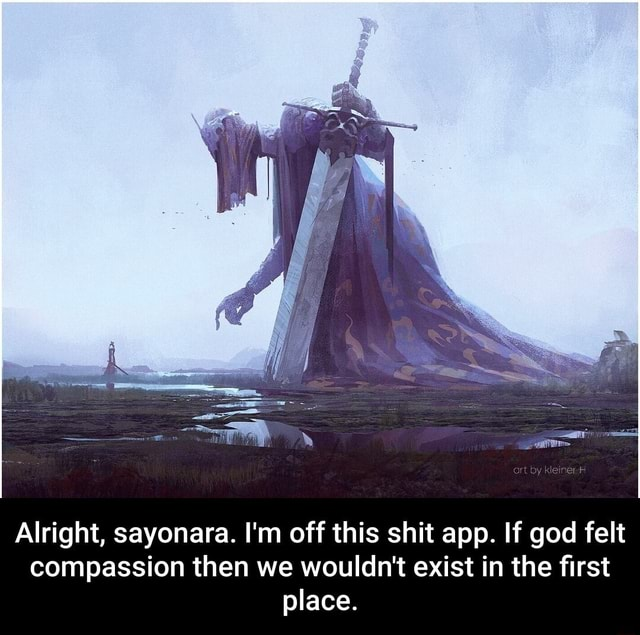 Alright, sayonara. I'm off this shit app. If god felt compassion then we wouldn't exist in the first place. Alright, sayonara. I'm off this shit app. If god felt compassion then we wouldn't exist in the first place meme
