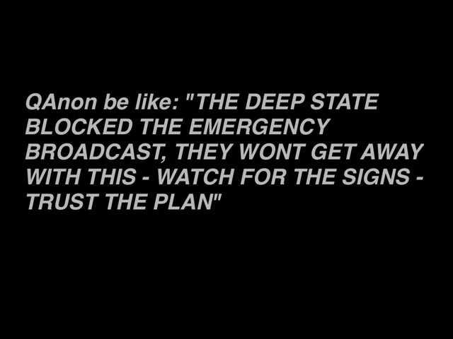 Anon be like THE DEEP STATE BLOCKED THE EMERGENCY BROADCAST, THEY WONT GET AWAY WITH THIS WATCH FOR THE SIGNS TRUST THE PLAN meme