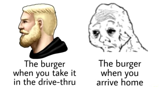 The burger The burger when you take it when you in the drive thru arrive home memes