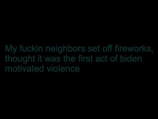 My fuckin neighbors set off fireworks, thought it was the first act of biden motivated violence memes