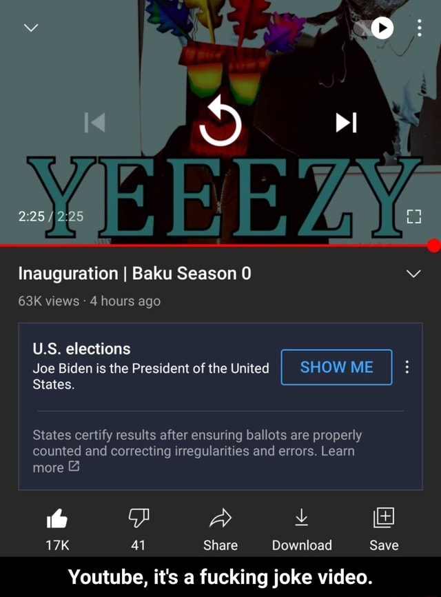 Inauguration I Baku Season 0 views 4 hours ago U.S. elections Joe Biden is the President of the United SHOW ME States. States certify results after ensuring ballots are properly counted and correcting irregularities and errors. Learn more 41 Share Download Save Youtube, it's a fucking joke . Youtube, it's a fucking joke memes