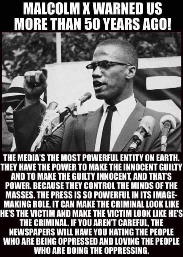 MALCOLM WARNED US MORE THAN YEARS AGO THE MEDIA'S THE MOST POWERFUL ENTITY ON EARTH. THEY HAVE THE POWER TO MAKE THE INNOCENT GUILTY AND TO MAKE THE GUILTY INNOCENT, AND THATS POWER. BECAUSE THEY CONTROL THE MINDS OF THE MASSES. THE PRESS IS SO POWERFUL IN ITS IMAGE MAKING ROLE, IT CAN MAKE THE CRIMINAL LOOK LIKE HE'S THE VICTIM AND MAKE THE VICTIM LOOK LIKE HE'S THE CRIMINAL. IF YOU AREN'T CAREFUL, THE NEWSPAPERS WILL HAVE YOU HATING THE PEOPLE WHO ARE BEING OPPRESSED AND LOVING THE PEOPLE WHO ARE DOING THE OPPRESSING memes