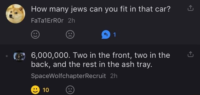 How many jews can you fit in that car FaTalErROr 6,000,000. Two in the front, two in the back, and the rest in the ash tray. SpaceWolfchapterRecruit meme