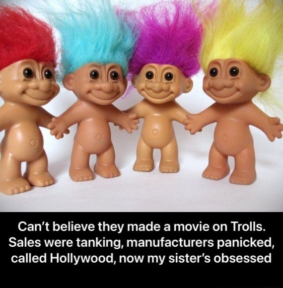 Can't believe they made a movie on Trolls. Sales were tanking, manufacturers panicked, called Hollywood, now my sister's obsessed Can't believe they made a movie on Trolls. Sales were tanking, manufacturers panicked, called Hollywood, now my sister's obsessed meme
