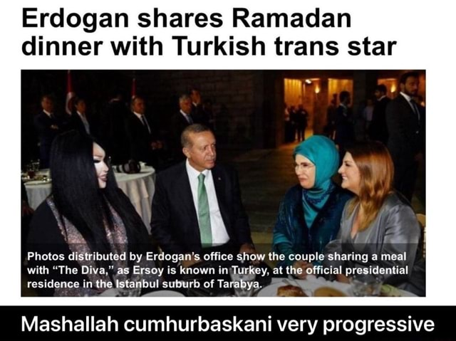 Erdogan shares Ramadan dinner with Turkish trans star Photos distributed by Erdogan's office show the couple sharing a meal with The Diva. as Ersey is known in Turkey. at the official presidential residence in the Istanbul suburb of Ta Mashallah cumhurbaskani very progressive Mashallah cumhurbaskani very progressive meme