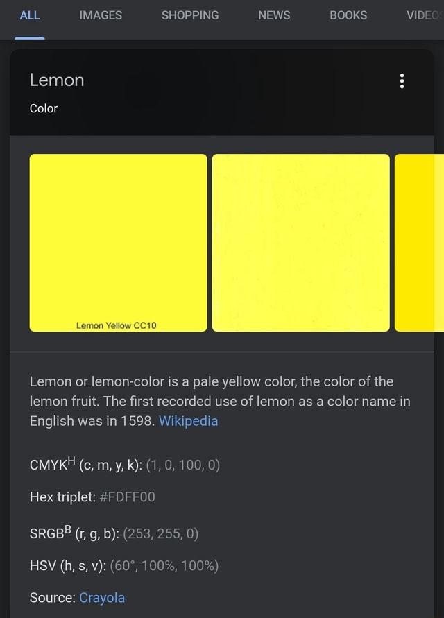 ALL IMAGES SHOPPING NEWS BOOKS VIDE Lemon Color Lemon Yellow CC10 Lemon or lemon color is a pale yellow color, the color of the lemon fruit. The first recorded use of lemon as a color name in English was in 1598. Wikipedia CMYKH cc, m, y, k 1, 0, 100, 0 Hex triplet FDFFOO SRGBB r, g, b 253, 255, 0 HSV h, s, v 100%, 100% Source Crayola meme