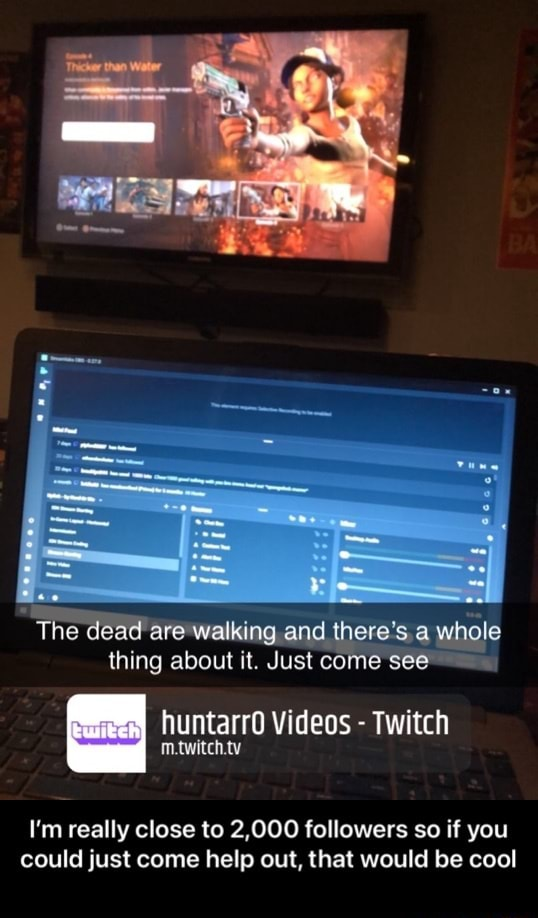 The dead walking and there's a whole thing about it. Just come see huntarr0 Twitch I'm really close to 2,000 followers so if you could just come help out, that would be cool I'm really close to 2,000 followers so if you could just come help out, that would be cool meme