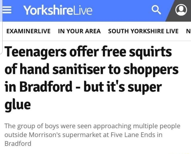 Yorkshire EXAMINERLIVE IN YOURAREA SOUTH YORKSHIRE LIVE N Teenagers offer free squirts of hand sanitiser to shoppers in Bradford but it's super glue The group of boys were seen approaching multiple people outside Morrison's supermarket at Five Lane Ends in Bradford meme