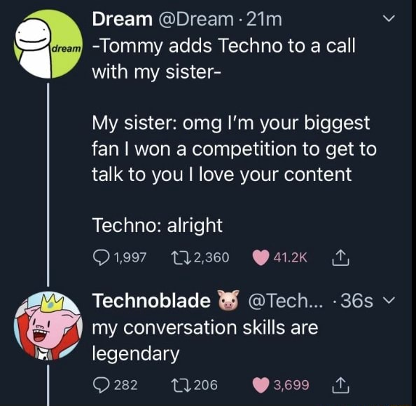 Dream Tommy adds Techno to a call I with my sister My sister omg I'm your biggest fan I won a competition to get to talk to you I love your content Techno alright 12,360 Technoblade Tech v my conversation skills are legendary 282 meme