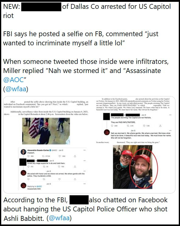 NEW of Dallas Co arrested for US Capitol riot FBI says he posted a selfie on FB, commented just wanted to incriminate myself a little lol When someone tweeted those inside were infiltrators, Miller replied Nah we stormed it and Assassinate  wfaa According to the FBI, chatted on Facebook about hanging the US Capitol Police Officer who shot Achl, Rahhitt meme