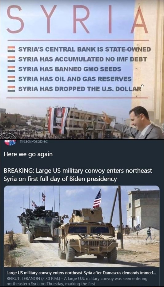 SYRIA'S CENTRAL BANK IS NED SYRIA HAS ACCUMULATED NO IMF DEBT SYRIA HAS BANNED GMO SEEDS SYRIA HAS OIL AND GAS RESERVES SYRIA HAS DROPPED THE US, DOLLAR Here we go again BREAKING Large US military convoy enters northeast Syria on first full day of Biden presidency ks Large US military convoy enters northeast Syria after Damascus demands immed. BEIRUT, LEBANON arge U. ary meme