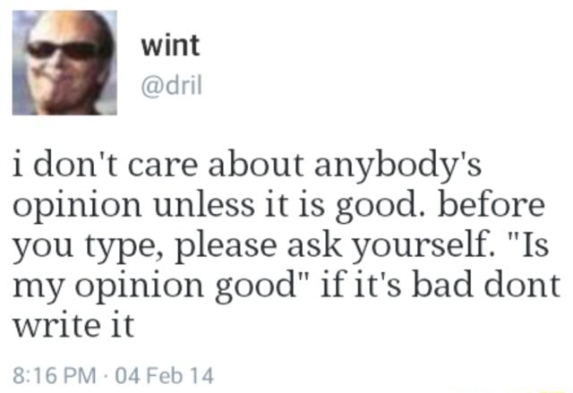 Wint dril i do not care about anybody's opinion unless it is good. before you type, please ask yourself. Is my opinion good if it's bad dont write it PM 04 Feb 14 memes
