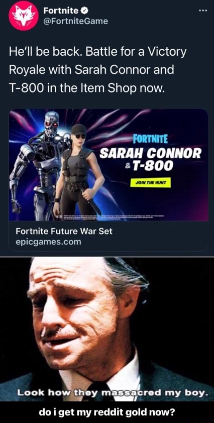 He'll be back. Battle for a Victory Royale with Sarah Corner and T 800 in the Item Shop now. SARA Fortnite Future War Set Look how they m red my boy. do i get my reddit gold now do i get my reddit gold now memes