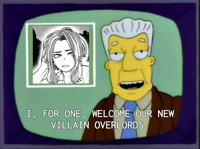 FOR ONE, WELCOME OUR NEW VILLAIN OVERLORDS meme