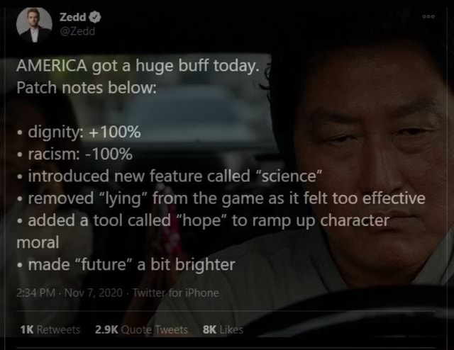 Zedd AMERICA got a huge buff today. Patch notes below dignity 100% racism 100% introduced new feature called science removed lying from the game as it felt too effective e added a tool called hope to ramp up character moral made future a bit brighter 2334 PM Nov 7, 2020 Twitterfor iPhone 2.9K Tweets Like memes
