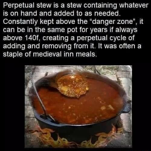 Perpetual stew is a stew containing whatever is on hand and added to as needed. Constantly kept above the danger zone', it can be in the same pot for years if always above 140f, creating a perpetual cycle of adding and removing from it. It was often a staple of medieval inn meals meme