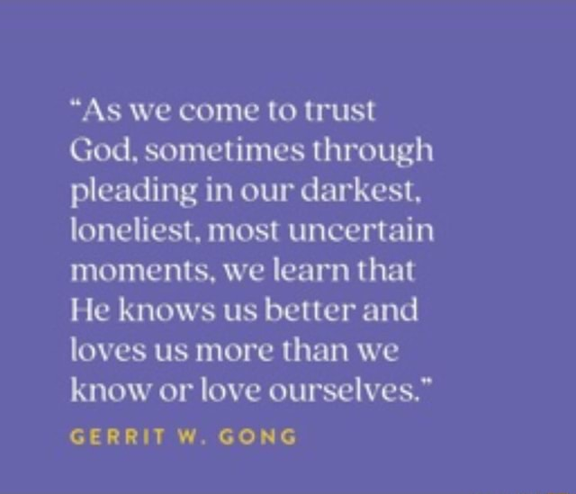 As we come to trust God, sometimes through pleading in our darkest, loneliest, most uncertain moments, we learn that He knows us better and loves us more than we know or love ourselves. GERRIT W. GONG meme