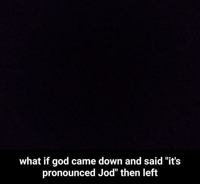 What if god came down and said it's pronounced Jod then left what if god came down and said it's pronounced Jod then left meme