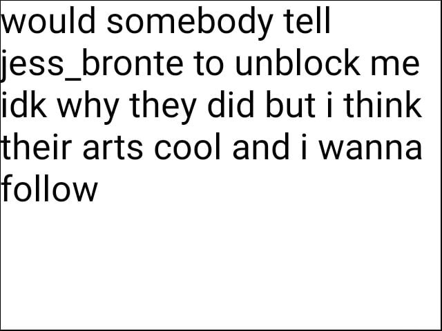 Would somebody tell jess bronte to unblock me idk why they did but i think their arts cool and i wanna follow memes
