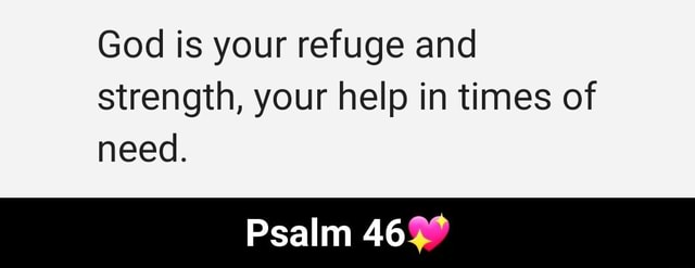God is your refuge and strength, your help in times of need. Psalm 46 Psalm 46 memes