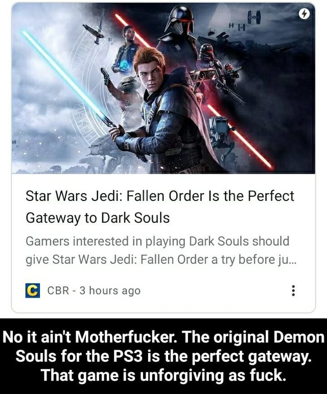 Star Wars Jedi Fallen Order Is the Perfect Gateway to Dark Souls Gamers interested in playing Dark Souls should give Star Wars Jedi Fallen Order a try before ju iC} CBR 3 hours ago No it ain't Motherfucker. The original Demon Souls for the is the perfect gateway. That game is unforgiving as fuck. No it ain't Motherfucker. The original Demon Souls for the PS3 is the perfect gateway. That game is unforgiving as fuck meme