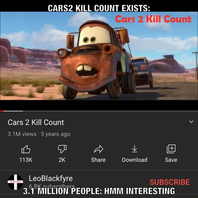 CARS2 KILL COUNT EXISTS Cars 2 Kill Count 3.1M views  5 years ago LeoBlackfyre 113K Share Download Save SUBSCRIBE 3.1 MILLION PEOPLE HMM INTERESTING meme