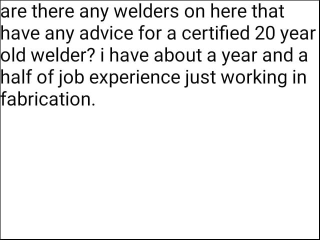 Are there any welders on here that have any advice for a certified 20 year old welder i have about a year and a half of job experience just working in fabrication memes