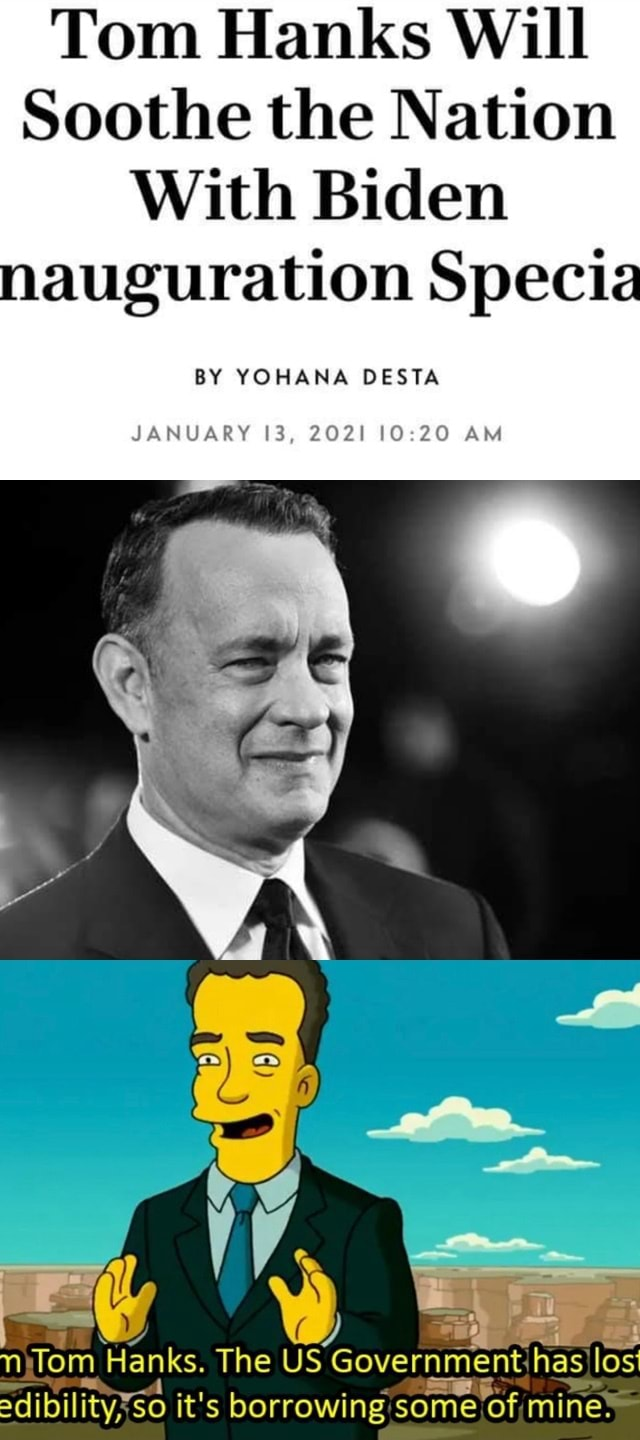 Tom Hanks Will Soothe the Nation With Biden nauguration Specia BY YOHANA DESTA JANUARY 13, 2021 10220 AM Tom Hanks. The US Government has Sdibilityxs so it's borrowing some of mine meme