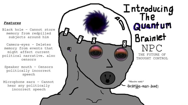 Lntroducing The Quantum Brainiet NPC THE FUTURE OF THOUGHT CONTROL Features Black hole Cannot store memory from redpilled subjects around him Camera eyes  Deletes memory from events that might affect current political narrative. also censors Speaker mouth  Censors politically incorrect speech *Massive brafige man bad Microphone ears  Cannot hear any politically incorrect speech meme