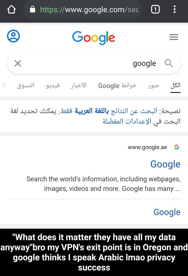 Google  google Q Google dy www.googleae  and  Google Search the world's information, including webpages, images, and more. Google has many Google What does it matter they have all my data anyway bro my VPN's exit point is in Oregon and google thinks I speak Arabic Imao privacy success  What does it matter they have all my data anyway bro my VPN's exit point is in Oregon and google thinks I speak Arabic lmao privacy success memes