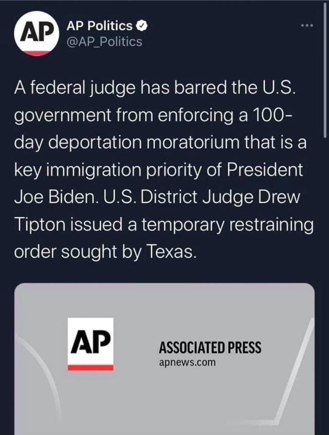 AP Politics   AP Politics A federal judge has barred the U.S. government from enforcing a 100 day deportation moratorium that is a key immigration priority of President Joe Biden. U.S. District Judge Drew Tipton issued a temporary restraining order sought by Texas. AP ASSOCIATED PRESS memes