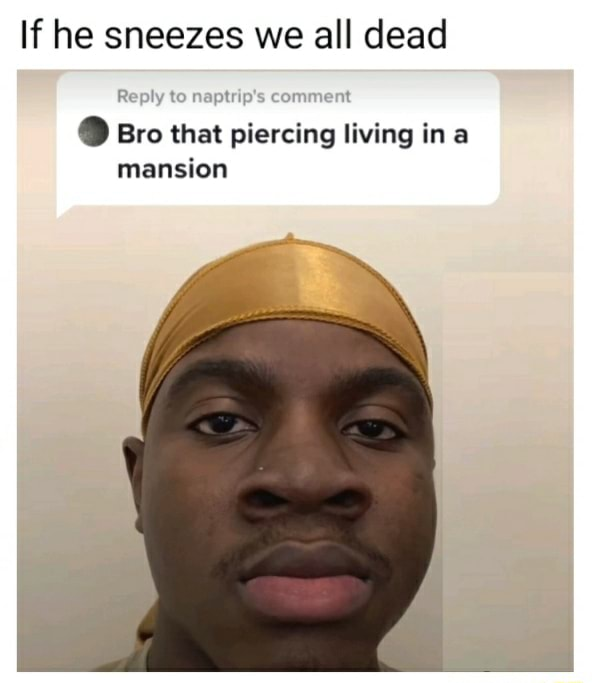 If he sneezes we all dead Reply to ent Bro that piercing living ina mansion meme