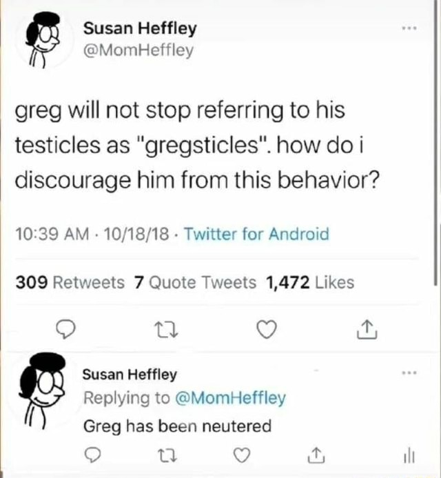 Susan Heffley MombHeffley greg will not stop referring to his testicles as gregsticles. how do discourage him from this behavior AM Twitter for Android Retwests Quote Tweets 1,472 Likes Susan Heffley Replying to MomHeffley Greg has been neutered ill meme