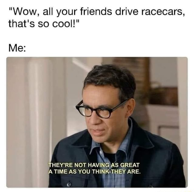 Wow, all your friends drive racecars, that's so cool  Me THEY'RE NOT HAVING AS GREAT A TIME AS YOU THINKeTHEY ARE memes