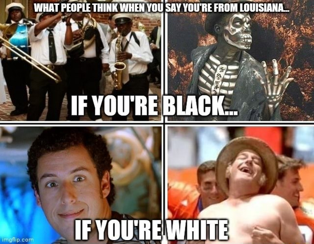 WHAT PEOPLE THINK WHEN WHEN, YOU SAY YOU'RE FROM LOUISIANA IF YOU'RE, WHITE meme