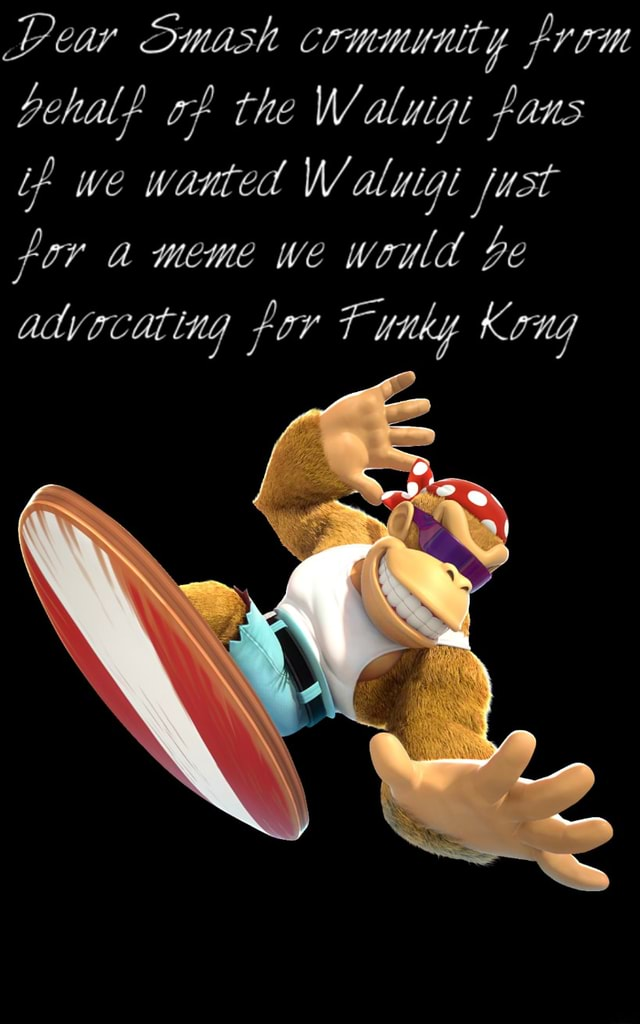 Lear Smash community from behalf of the Waluigt fans if we wanted Waluig fust for a meme we would be advocating for Funky Kong