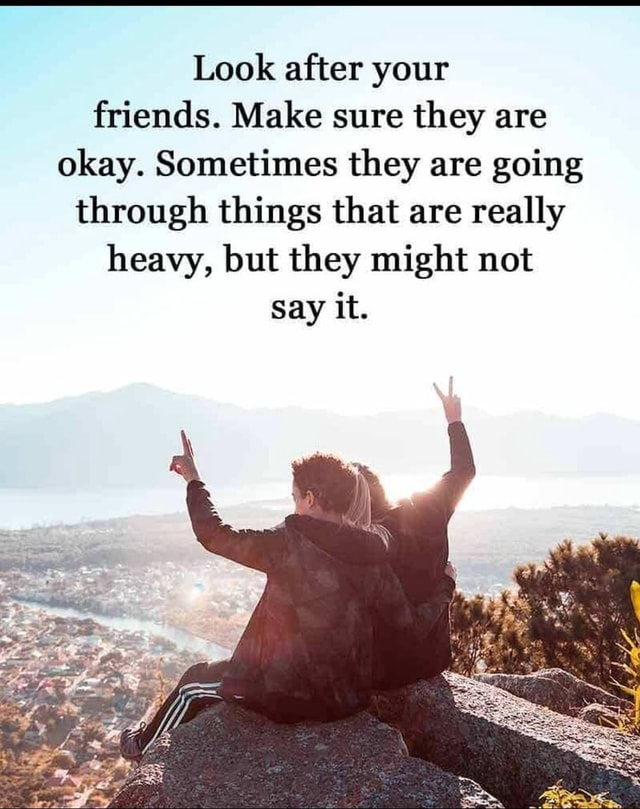 Look after your friends. Make sure they are okay. Sometimes they are going through things that are really heavy, but they might not Say it memes