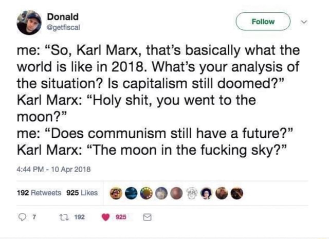 Donald me So, Karl Marx, that's basically what the world is like in 2018. What's your analysis of the situation Is capitalism still doomed Karl Marx Holy shit, you went to the moon me Does communism still have a future Karl Marx The moon in the fucking sky 4.44 PM 10 Apr 2018 192 Ow memes