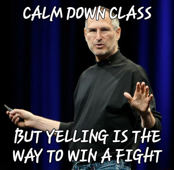 CALM DOWN CLASS BUT YELLING IS THE WAY TO WIN A FIGHT meme