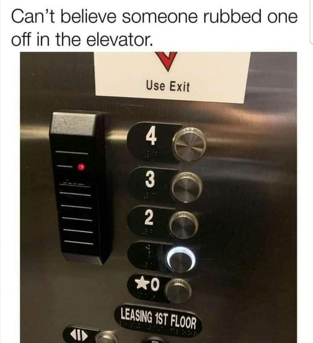 Can't believe someone rubbed one off in the elevator. Use Exit LEASING ST FLOQR ip memes
