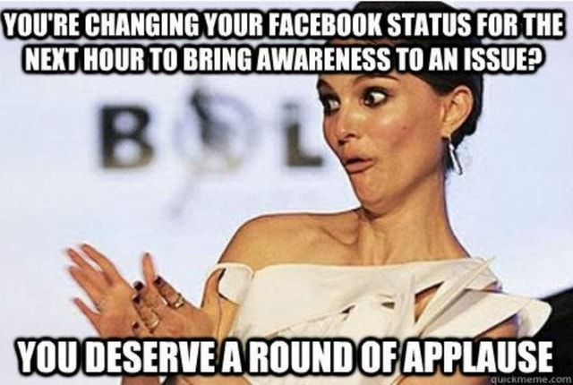 YOU'RE CHANGING YOUR FACEBOOK STATUS FOR THE NEXT HOUR TO BRING AWARENESS TO AN ISSUED YOU DESERVE A ROUND OF APPLAUSE memes