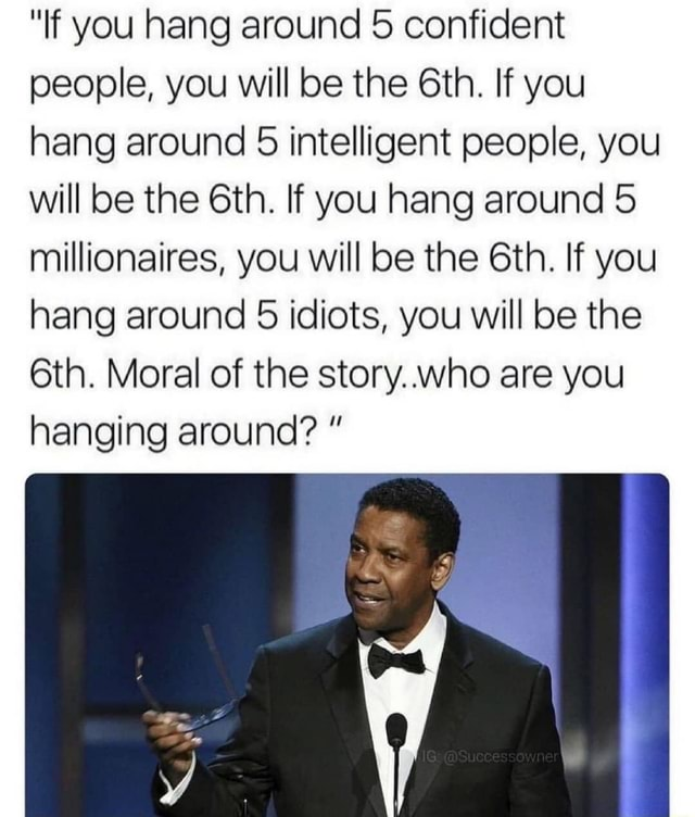 If you hang around 5 confident people, you will be the If you hang around 5 intelligent people, you will be the If you hang around 5 millionaires, you will be the If you hang around 5 idiots, you will be the Moral of the story who are you hanging around meme