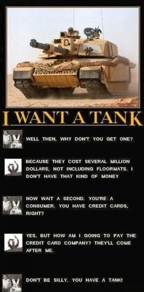 WANT A TANK WeLL THEN, YOU one DOLLARS, NOT INCLUDING FLOORMATS. 1 DONT HAVE THAT KIND OF MONEY CONSUNER. YOU HAVE CREDIT CARDS, RIGHT YES, BUT HOW AM GOING TO PAY THE APTER ME. DONT BE SILLY. YOU HAVE A TANK memes