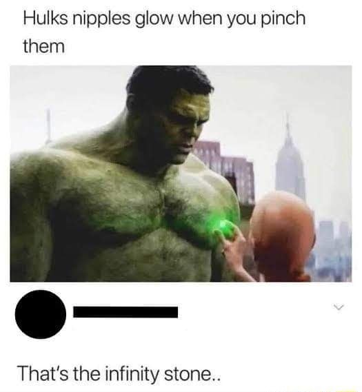 Hulks nipples glow when you pinch them That's the infinity stone memes