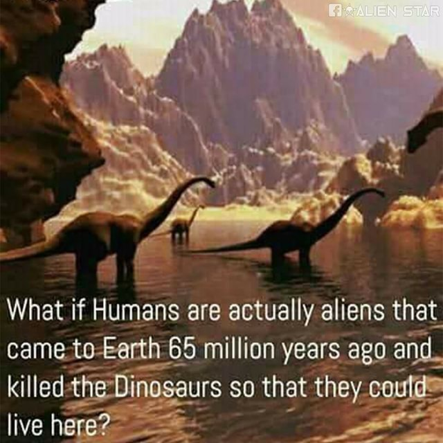 STAR What if Humans are actually aliens that came to 65 million years ago and. killed the Dinosaurs so that they coule. live here memes