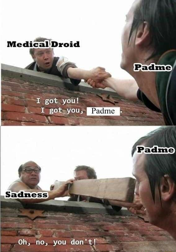 Medical'Droid got you gots you Padme Oh, no, you do not memes